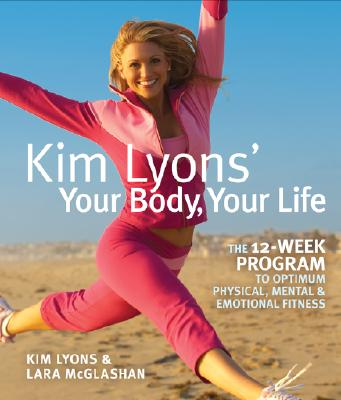 Kim Lyons' Your Body, Your Life: The 12-Week Program to Optimum Physical, Mental & Emotional Fitness, Kim Lyons, Lara McGlashan
