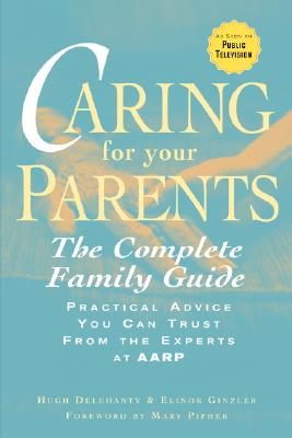 Caring for Your Parents: The Complete Family Guide, Practical Advice You Can Trust From the Experts at AARP, Delehanty, Hugh;Ginzler, Elinor
