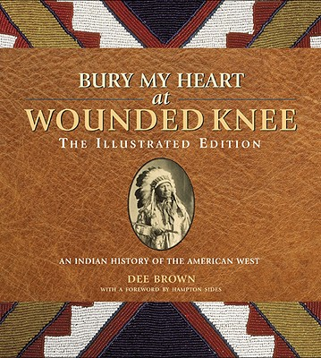 Bury My Heart at Wounded Knee: The Illustrated Edition: An Indian History of the American West, Dee Brown