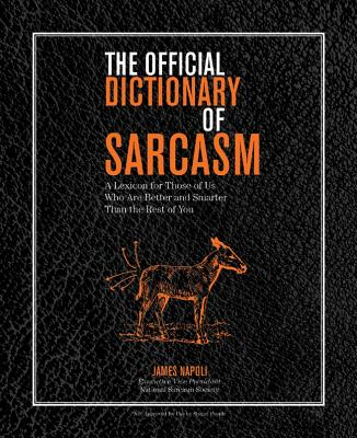 The Official Dictionary of Sarcasm: A Lexicon for Those of Us Who Are Better and Smarter Than the Rest of You, James Napoli