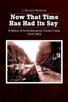 Now that time has had its say: A History of the Indianapolis Central Canal, 1835-2002, Bakken, J. Darrell