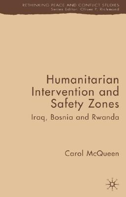 Humanitarian Intervention and Safety Zones: Iraq, Bosnia and Rwanda (Rethinking Peace and Conflict Studies), McQueen, C.