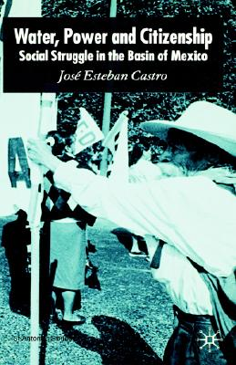Water, Power and Citizenship: Social Struggle in the Basin of Mexico (St Antony's Series), Castro, Jos� Esteban