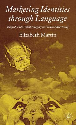 Marketing Identities through Language: English and Global Imagery in French Advertising, Martin, Elizabeth