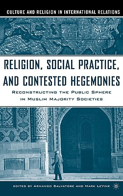 Religion, Social Practice, and Contested Hegemonies: Reconstructing the Public Sphere in Muslim Majority Societies (Culture and Religion in International Relations), Salvatore, Armando; LeVine, Mark