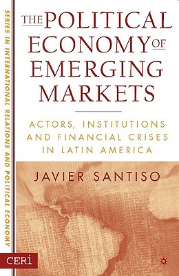 The Political Economy of Emerging Markets: Actors, Institutions and Financial Crises in Latin America (Sciences Po Series in International Relations and Political Economy), Santiso, Javier