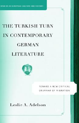 The Turkish Turn in Contemporary German Literature: Toward a New Critical Grammar of Migration (Studies in European Culture and History), Adelson, Leslie A.