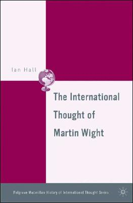 The International Thought of Martin Wight (The Palgrave Macmillan History of International Thought), Hall, I.