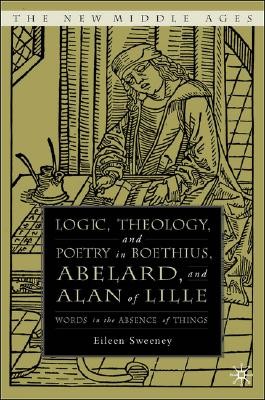 Logic, Theology, and Poetry in Boethius, Abelard, and Alan of Lille: Words in the Absence of Things (The New Middle Ages), Sweeney, Eileen C.