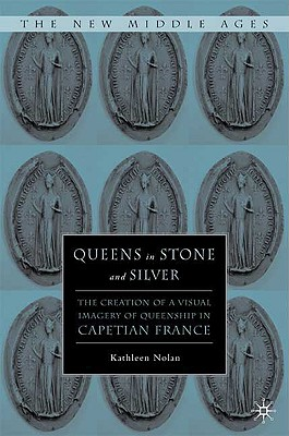 Queens in Stone and Silver: The Creation of a Visual Imagery of Queenship in Capetian France (The New Middle Ages), Nolan, K.