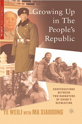 Growing Up in The People's Republic: Conversations between Two Daughters of China's Revolution (Palgrave Studies in Oral History), Weili, Ye