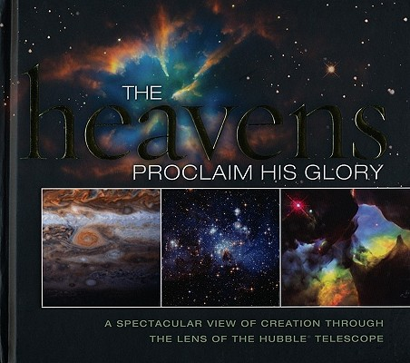 Image for The Heavens Proclaim His Glory: A Spectacular View of Creation Through the Lens of the NASA Hubble T