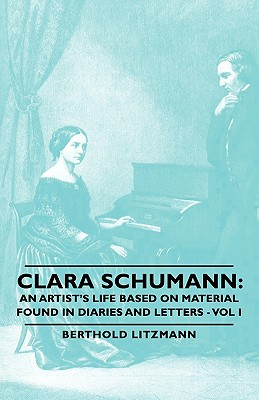 Clara Schumann: An Artist's Life Based on Material Found in Diaries and Letters - Vol I, Litzmann, Berthold