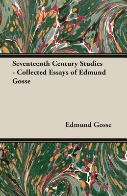 Seventeenth Century Studies - Collected Essays of Edmund Gosse, Gosse, Edmund