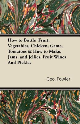 Image for How to Bottle  Fruit, Vegetables, Chicken, Game, Tomatoes & How to Make, Jams, and Jellies, Fruit Wines And Pickles