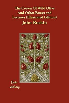 The Crown Of Wild Olive And Other Essays and Lectures (Illustrated Edition), Ruskin, John