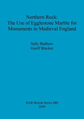 Northern Rock: the Use of Egglestone Marble for Monuments in Medieval England (BAR British Series), Badham, Sally