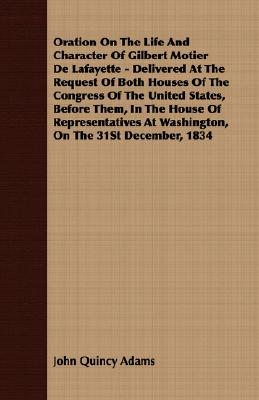 Oration On The Life And Character Of Gilbert Motier De Lafayette - Delivered At The Request Of Both Houses Of The Congress Of The United States, ... At Washington, On The 31St December, 1834, Adams, John Quincy