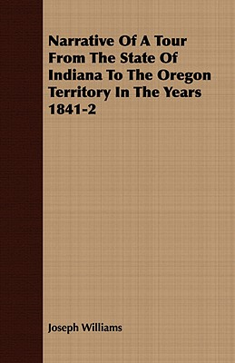 Narrative Of A Tour From The State Of Indiana To The Oregon Territory In The Years 1841-2, Williams, Joseph