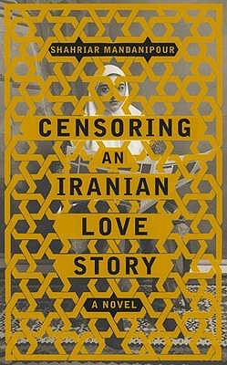 Censoring an Iranian Love Story A Novel, Shahriar Mandanipour