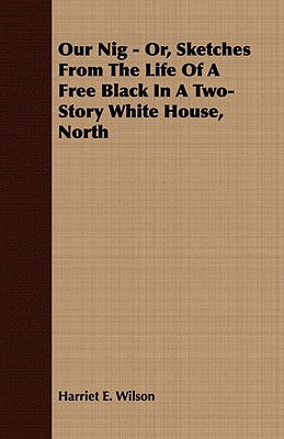 Our Nig - Or, Sketches From The Life Of A Free Black In A Two-Story White House, North, Wilson, Harriet E.