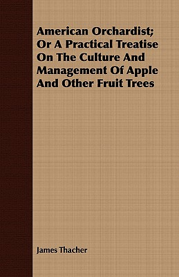 American Orchardist; Or A Practical Treatise On The Culture And Management Of Apple And Other Fruit Trees, Thacher, James