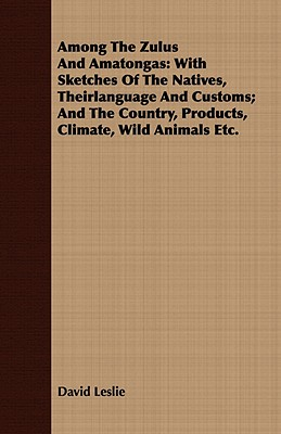 Among The Zulus And Amatongas: With Sketches Of The Natives, Theirlanguage And Customs; And The Country, Products, Climate, Wild Animals Etc., Leslie, David