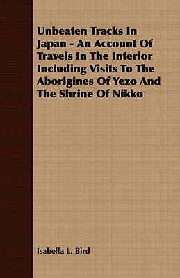 Unbeaten Tracks In Japan - An Account Of Travels In The Interior Including Visits To The Aborigines Of Yezo And The Shrine Of Nikko, Bird, Isabella L.