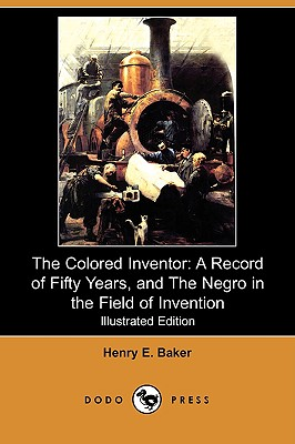 The Colored Inventor: A Record of Fifty Years, and the Negro in the Field of Invention (Illustrated Edition) (Dodo Press), Baker, Henry E.