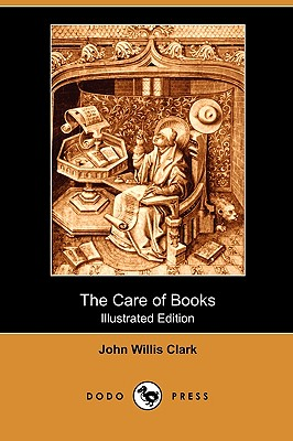 The Care of Books (Illustrated Edition) (Dodo Press), Clark, John Willis