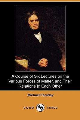 A Course of Six Lectures on the Various Forces of Matter, and Their Relations to Each Other (Dodo Press), Faraday, Michael