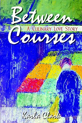 Between Courses: A Culinary Love Story, Clark, Karla