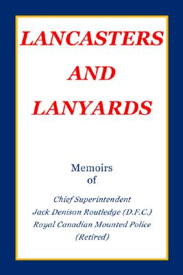 Image for Lancasters and Lanyards: Memoirs of Chief Superintendent Jack Denison Routledge (D.F.C.) Royal Canadian Mounted Police