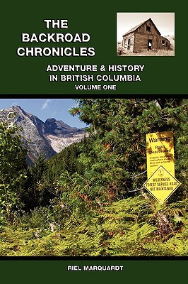 The Backroad Chronicles: Adventure & History in British Columbia Volume One, MARQUARDT, Riel