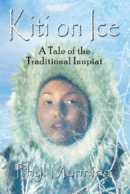Kiti On Ice: An Historical Tale of the Traditional Inupiat Inuit, Manning, Phyl