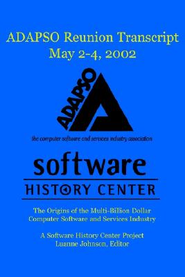 Image for Adapso Reunion 2002 Transcript May 2-4, 2002: The Origins of the Multi-Billion Dollar Computer Software and Services Industry a Software History Center Project Luanne Johnson, Editor