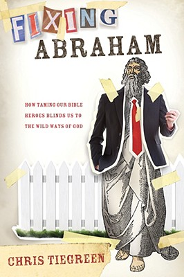 Image for Fixing Abraham: How Taming Our Bible Heroes Blinds Us to the Wild Ways of God