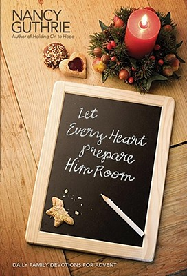 Let Every Heart Prepare Him Room: Daily Family Devotions for Advent, Nancy Guthrie