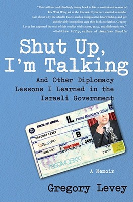 Shut Up I'm Talking and Other Diplomacy Lessons I Learned in the Israeli Government, Gregory Levey