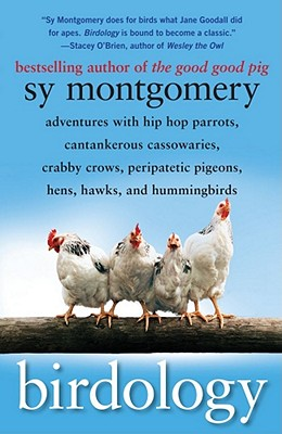 Birdology: Adventures with Hip Hop Parrots, Cantankerous Cassowaries, Crabby Crows, Peripatetic Pigeons, Hens, Hawks, and Hummingbirds, Sy Montgomery