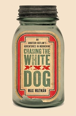 Chasing the White Dog: An Amateur Outlaw's Adventures in Moonshine, Max Watman