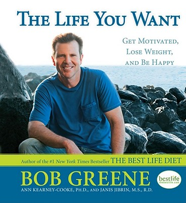The Life You Want: Get Motivated, Lose Weight, and Be Happy, Bob Greene, Ann  Ph.D Kearney-Cooke, M.S.  R.D.  Janis Jibrin