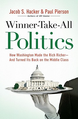 Winner-Take-All Politics: How Washington Made the Rich Richer--and Turned Its Back on the Middle Class, Pierson, Paul; Hacker, Jacob S.