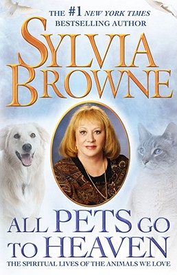 All Pets Go To Heaven: The Spiritual Lives of the Animals We Love, Sylvia Browne