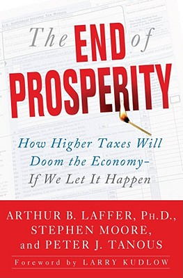 The End of Prosperity: How Higher Taxes Will Doom the Economy--If We Let It Happen, Arthur B. Laffer, Stephen Moore, Peter Tanous