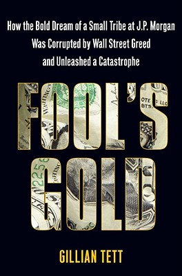 Fool's Gold: How the Bold Dream of a Small Tribe at J. P. Morgan was Corrupted by Wall Street Greed and Unleashed a Catastrophe, Tett, Gillian