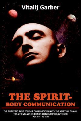 THE SPIRIT- BODY COMMUNICATION: THE SCIENTIFIC BASIS FOR OUR COMMUNICATION WITH THE SPIRITUAL DOMAIN THE ANTENNA WITHIN US FOR COMMUNICATING WITH GOD Part II of The Triad, Garber, Vitalij