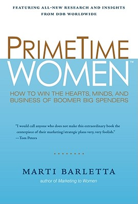 PrimeTime Women: How to Win the Hearts, Minds, and Business of Boomer Big Spenders, Barletta, Marti