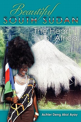 Beautiful South Sudan: The Heart of Africa, Akol Ayay, Achier Deng