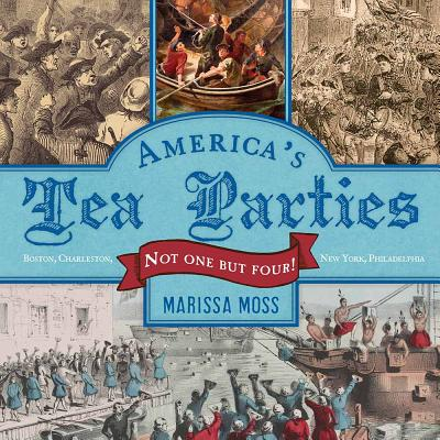 America's Tea Parties: Not One but Four! Boston, Charleston, New York, Philadelphia, Marissa Moss